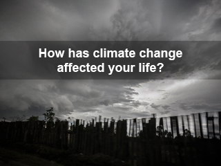 How has Climate Change Affected Your Life